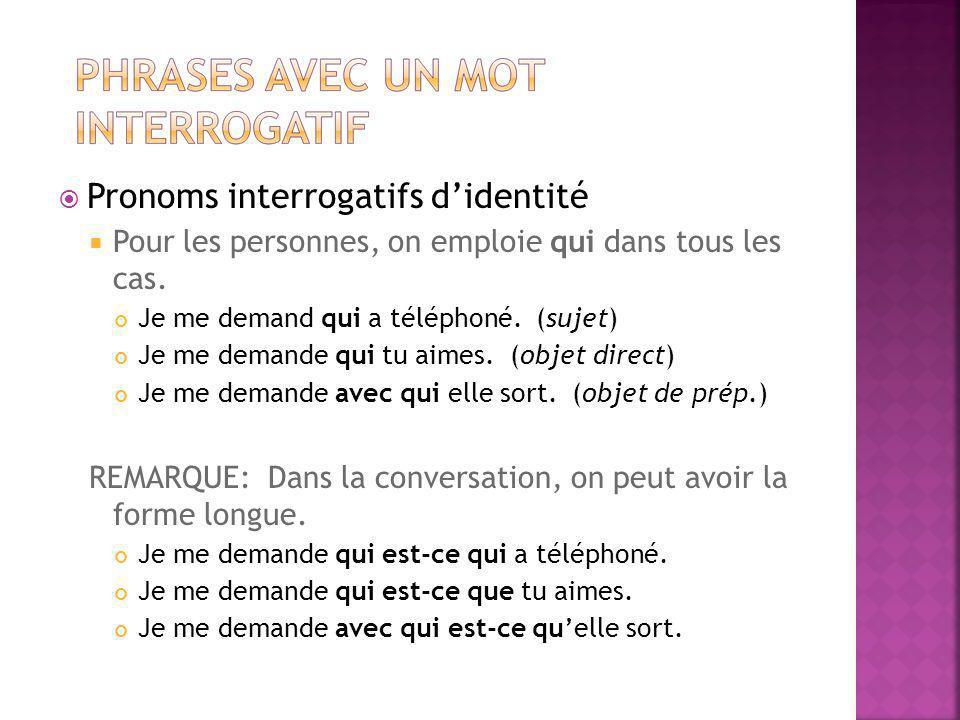 Pronoms interrogatifs didentité Pour les personnes, on emploie qui dans tous les cas. Je me demand qui a téléphoné. (sujet) Je me demande qui tu aimes