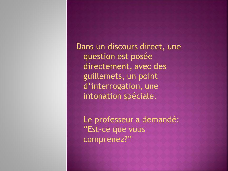 Dans un discours direct, une question est posée directement, avec des guillemets, un point dinterrogation, une intonation spéciale. Le professeur a de