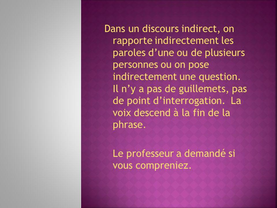 Dans un discours indirect, on rapporte indirectement les paroles dune ou de plusieurs personnes ou on pose indirectement une question. Il ny a pas de