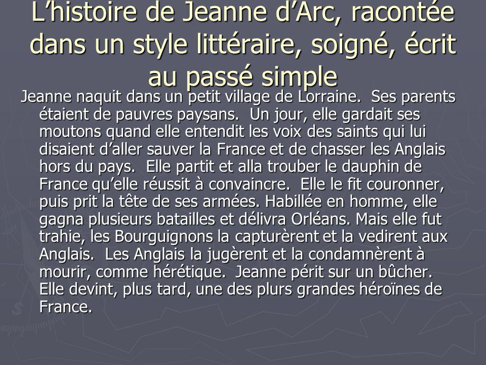 Lhistoire de Jeanne dArc, racontée dans un style littéraire, soigné, écrit au passé simple Jeanne naquit dans un petit village de Lorraine. Ses parent