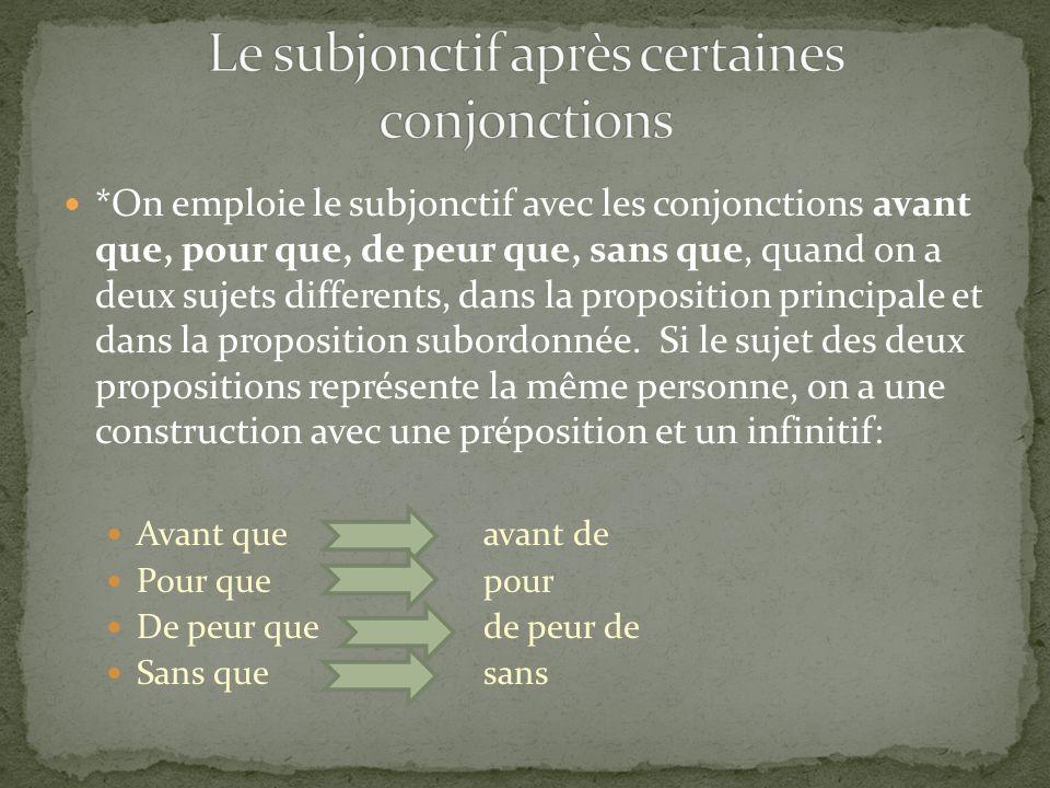 *On emploie le subjonctif avec les conjonctions avant que, pour que, de peur que, sans que, quand on a deux sujets differents, dans la proposition pri