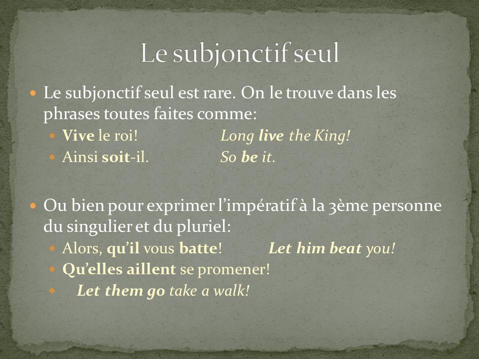 Le subjonctif seul est rare. On le trouve dans les phrases toutes faites comme: Vive le roi!Long live the King! Ainsi soit-il.So be it. Ou bien pour e