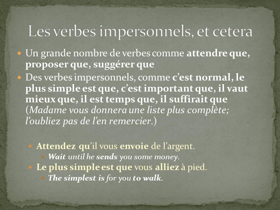 Un grande nombre de verbes comme attendre que, proposer que, suggérer que Des verbes impersonnels, comme cest normal, le plus simple est que, cest imp