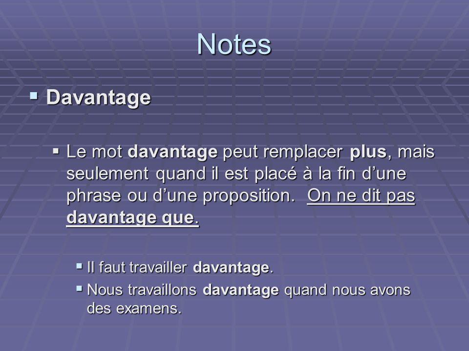 Notes Davantage Davantage Le mot davantage peut remplacer plus, mais seulement quand il est placé à la fin dune phrase ou dune proposition. On ne dit