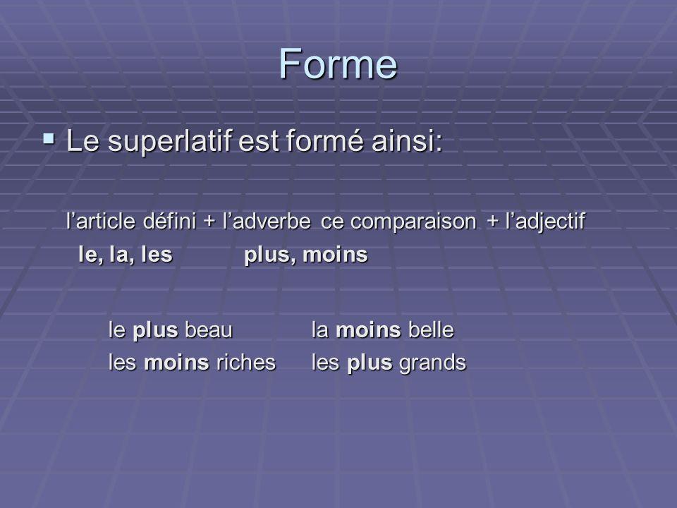 Forme Le superlatif est formé ainsi: Le superlatif est formé ainsi: larticle défini + ladverbe ce comparaison + ladjectif le, la, lesplus, moins le, l