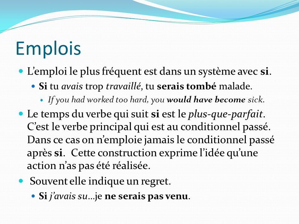 Emplois Lemploi le plus fréquent est dans un système avec si. Si tu avais trop travaillé, tu serais tombé malade. If you had worked too hard, you woul