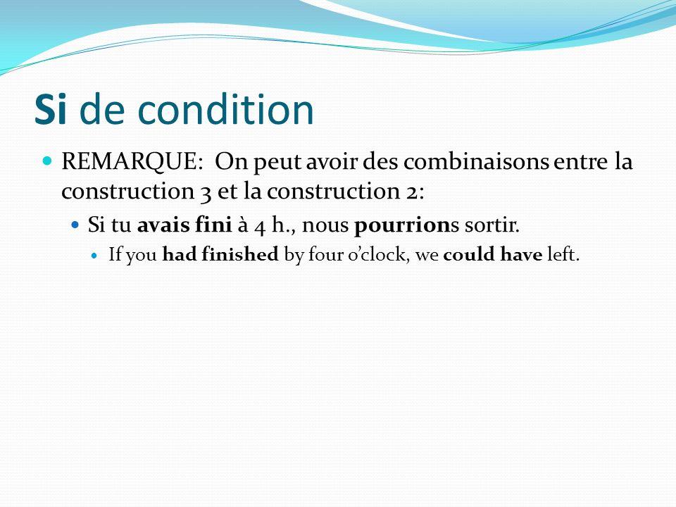 Si de condition REMARQUE: On peut avoir des combinaisons entre la construction 3 et la construction 2: Si tu avais fini à 4 h., nous pourrions sortir.