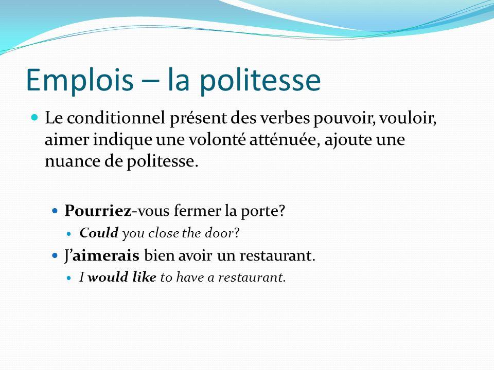 Emplois – la politesse Le conditionnel présent des verbes pouvoir, vouloir, aimer indique une volonté atténuée, ajoute une nuance de politesse. Pourri