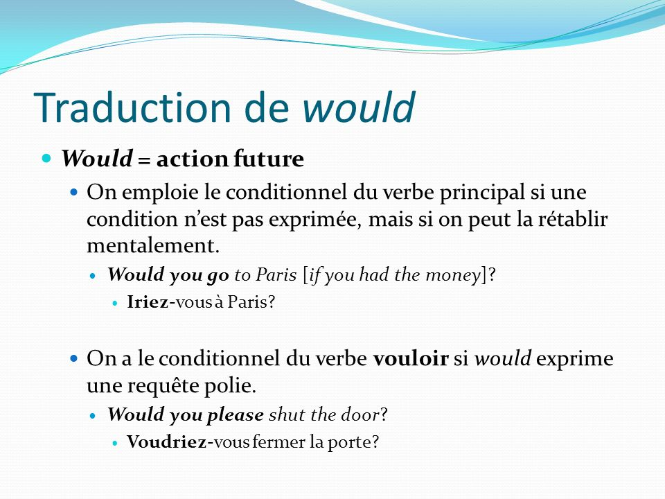 Traduction de would Would = action future On emploie le conditionnel du verbe principal si une condition nest pas exprimée, mais si on peut la rétabli