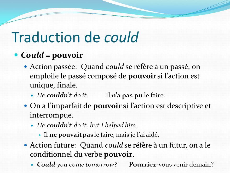 Traduction de could Could = pouvoir Action passée: Quand could se réfère à un passé, on emploile le passé composé de pouvoir si laction est unique, fi