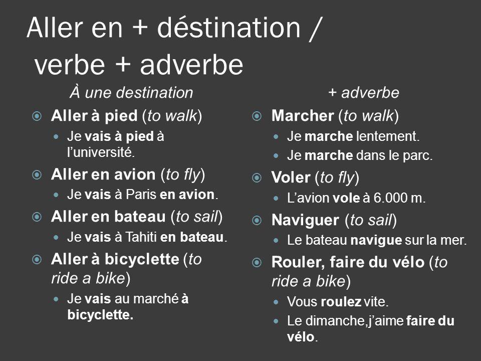 Aller en + déstination / verbe + adverbe À une destination Aller à pied (to walk) Je vais à pied à luniversité.