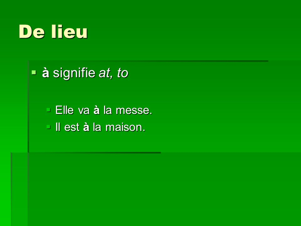 De lieu à signifie at, to à signifie at, to Elle va à la messe.