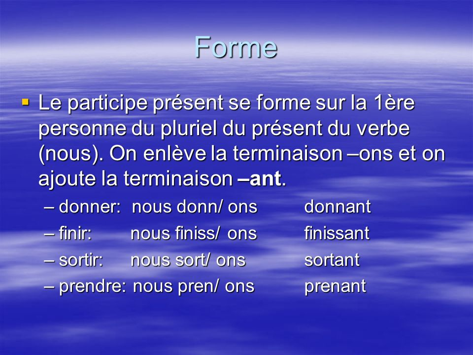 Forme ATTENTION: Changement dorthographe: ATTENTION: Changement dorthographe: –verbes en –cer = -çant: commençant, avançant –verbes en –ger = -geant: mangeant, voyageant