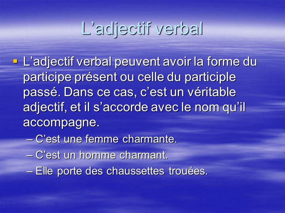 Ladjectif verbal Ladjectif verbal peuvent avoir la forme du participe présent ou celle du participle passé. Dans ce cas, cest un véritable adjectif, e