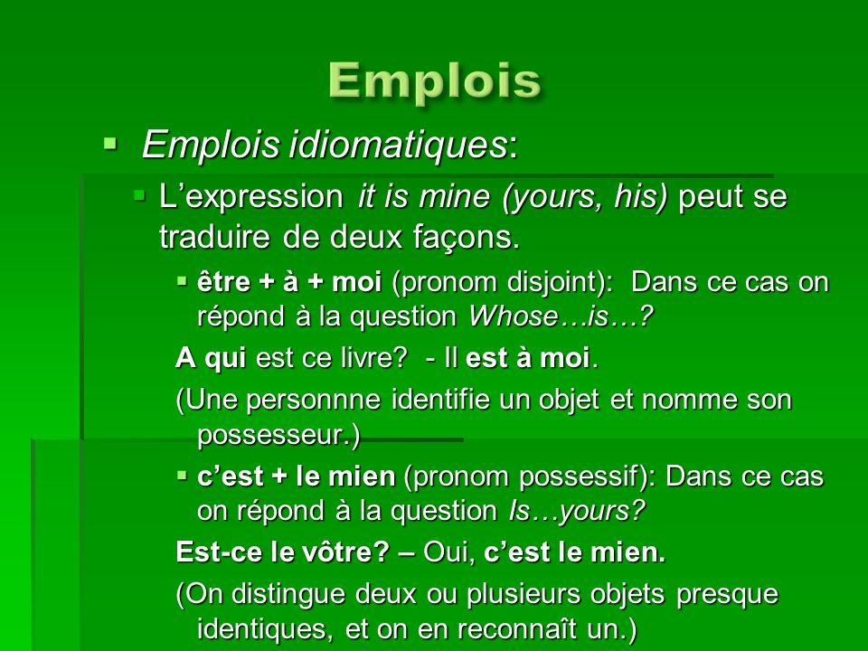 Emplois idiomatiques: Emplois idiomatiques: Lexpression it is mine (yours, his) peut se traduire de deux façons. Lexpression it is mine (yours, his) p