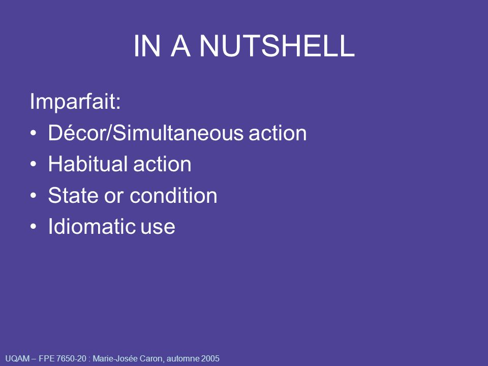 IN A NUTSHELL Imparfait: Décor/Simultaneous action Habitual action State or condition Idiomatic use UQAM – FPE 7650-20 : Marie-Josée Caron, automne 20