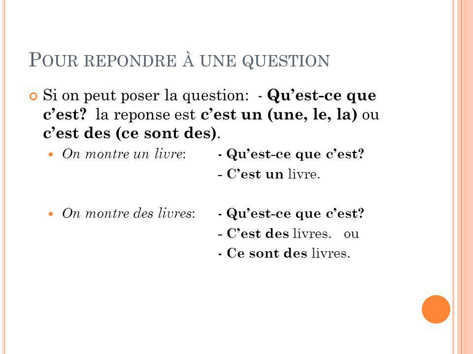 P OUR REPONDRE À UNE QUESTION Si on peut poser la question: - Quest-ce que cest? la reponse est cest un (une, le, la) ou cest des (ce sont des). On mo