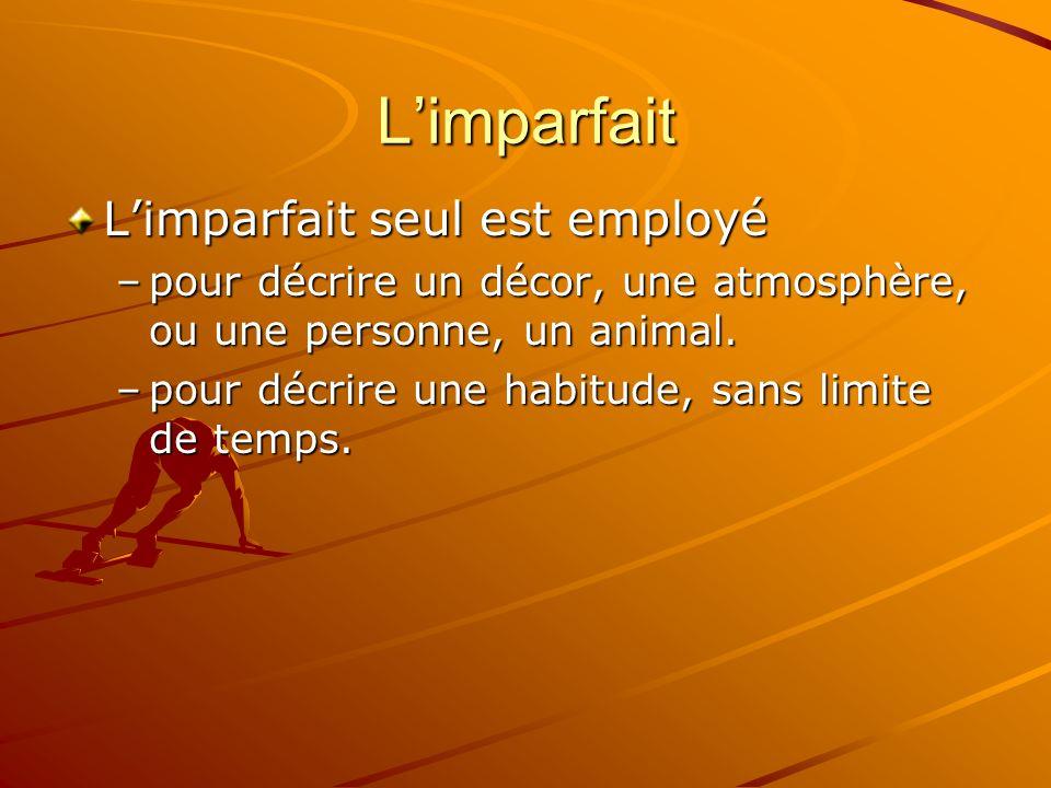 Limparfait Limparfait seul est employé –pour décrire un décor, une atmosphère, ou une personne, un animal. –pour décrire une habitude, sans limite de