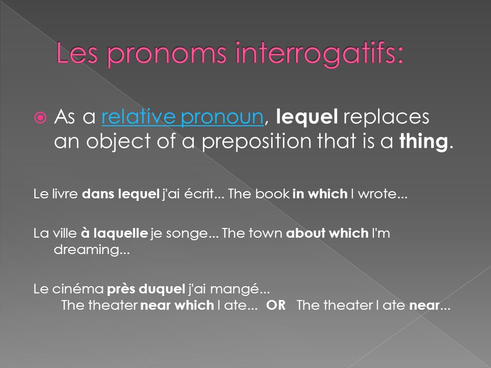 As a relative pronoun, lequel replaces an object of a preposition that is a thing.relative pronoun Le livre dans lequel j ai écrit...