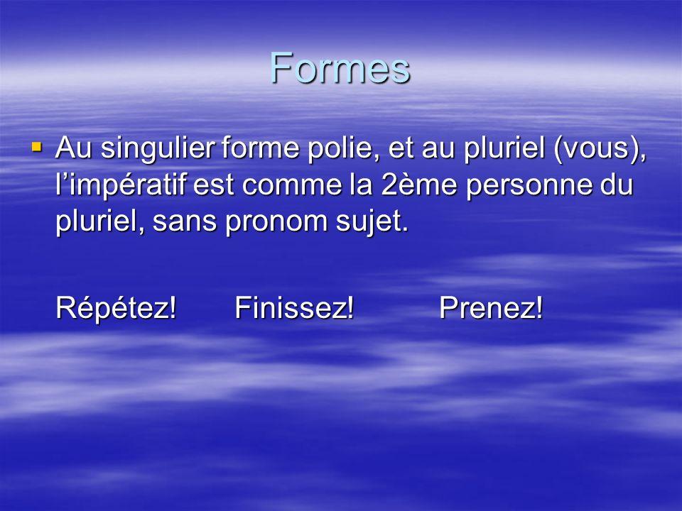 Formes Au singulier forme polie, et au pluriel (vous), limpératif est comme la 2ème personne du pluriel, sans pronom sujet.