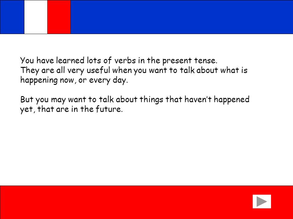 You have learned lots of verbs in the present tense.