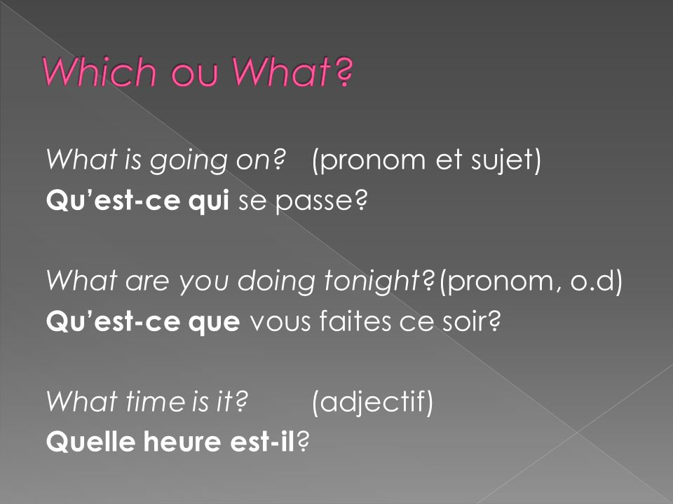 What is going on?(pronom et sujet) Quest-ce qui se passe? What are you doing tonight?(pronom, o.d) Quest-ce que vous faites ce soir? What time is it?(