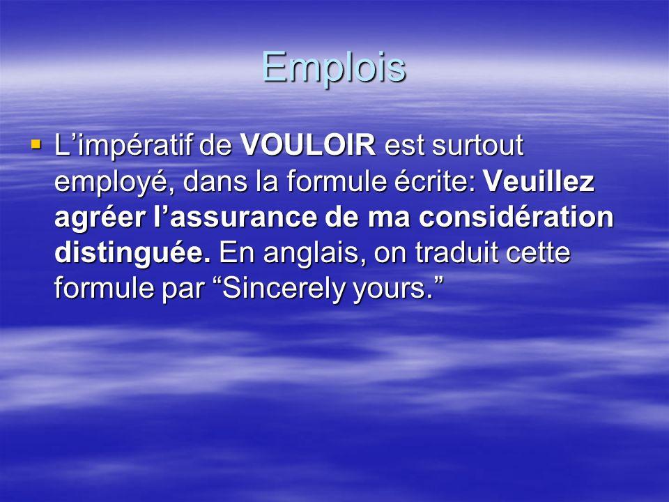 Emplois Limpératif de VOULOIR est surtout employé, dans la formule écrite: Veuillez agréer lassurance de ma considération distinguée.
