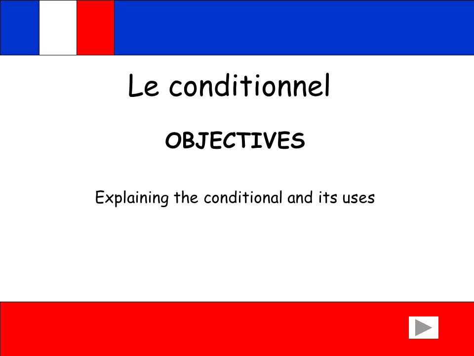 Le conditionnel OBJECTIVES Explaining the conditional and its uses