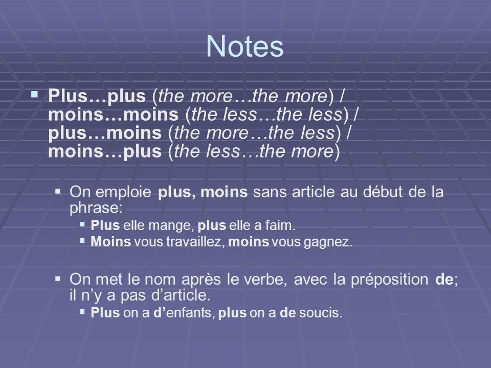 Notes Plus…plus (the more…the more) / moins…moins (the less…the less) / plus…moins (the more…the less) / moins…plus (the less…the more) On emploie plus, moins sans article au début de la phrase: Plus elle mange, plus elle a faim.