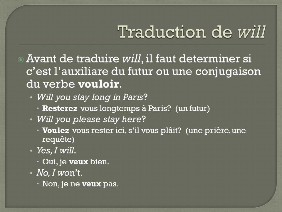 Avant de traduire will, il faut determiner si cest lauxiliare du futur ou une conjugaison du verbe vouloir. Will you stay long in Paris? Resterez-vous