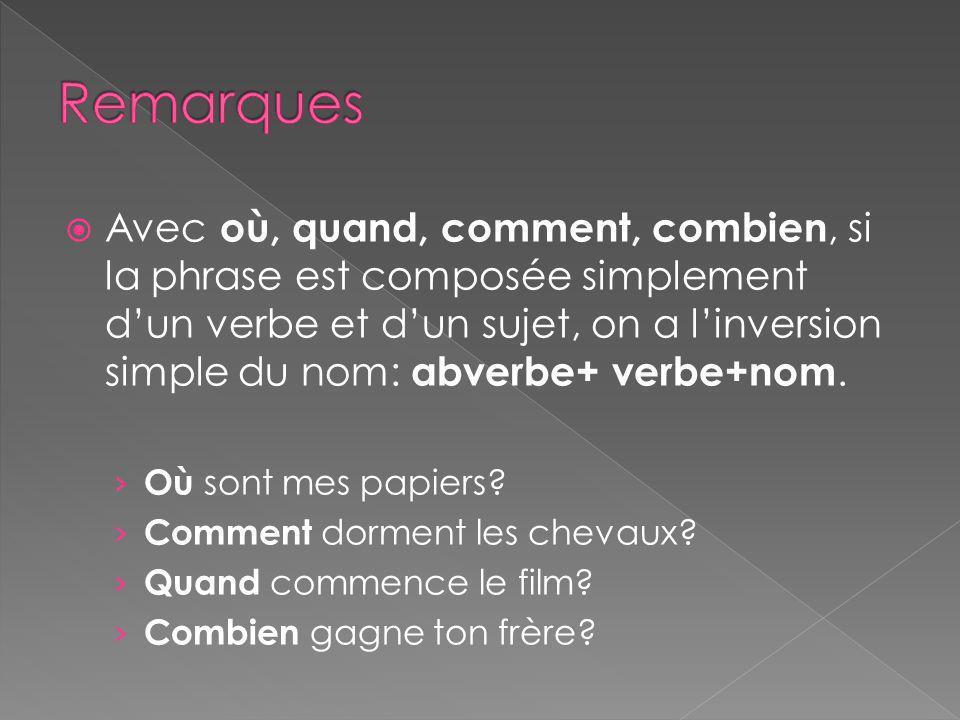 Avec où, quand, comment, combien, si la phrase est composée simplement dun verbe et dun sujet, on a linversion simple du nom: abverbe+ verbe+nom.