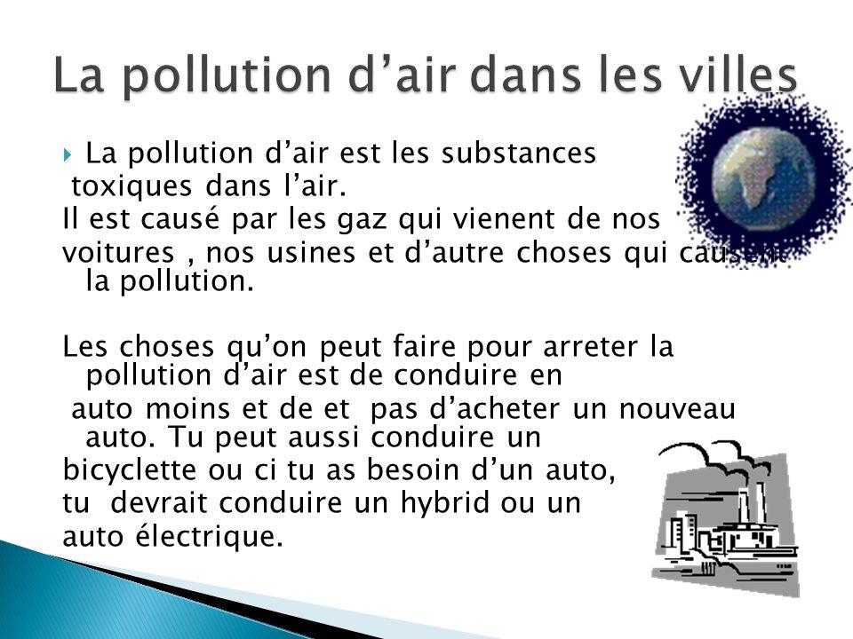 La pollution dair est les substances toxiques dans lair. Il est causé par les gaz qui vienent de nos voitures, nos usines et dautre choses qui causent