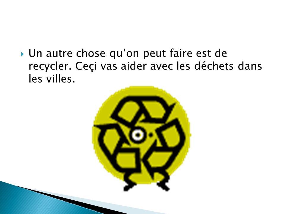 Un autre chose quon peut faire est de recycler. Ceçi vas aider avec les déchets dans les villes.