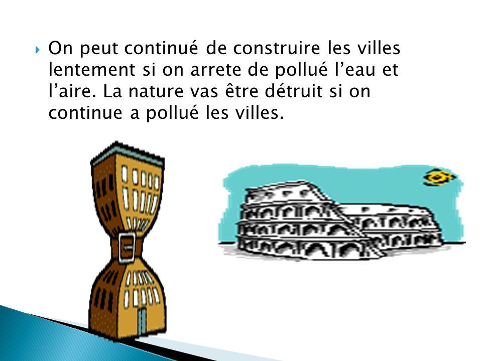 On peut continué de construire les villes lentement si on arrete de pollué leau et laire. La nature vas être détruit si on continue a pollué les ville