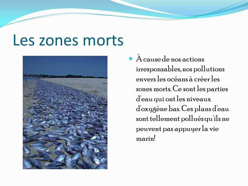 Les zones morts À cause de nos actions irresponsables, nos pollutions envers les océans à créer les zones morts. Ce sont les parties d'eau qui ont les