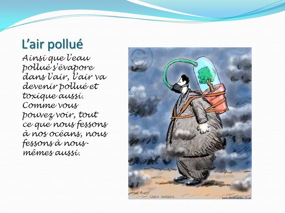 Lair pollué Ainsi que l'eau pollué s'évapore dans l'air, lair va devenir pollué et toxique aussi. Comme vous pouvez voir, tout ce que nous fessons à n
