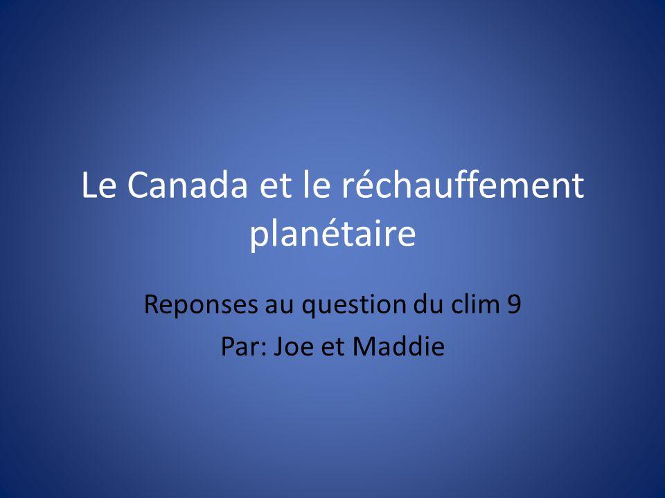 Le Canada et le réchauffement planétaire Reponses au question du clim 9 Par: Joe et Maddie