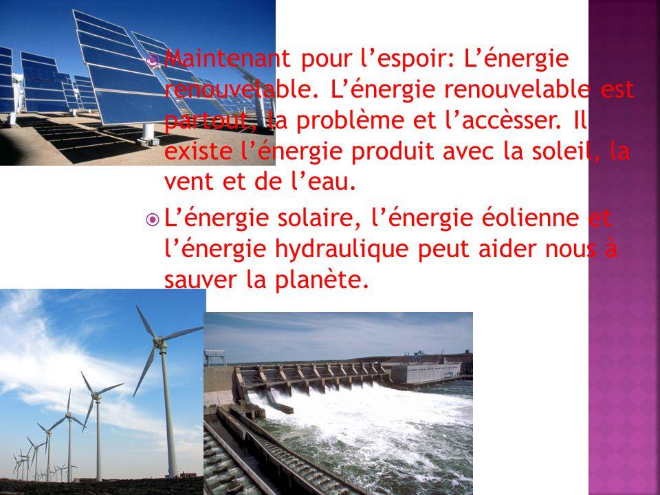 Maintenant pour lespoir: Lénergie renouvelable. Lénergie renouvelable est partout, la problème et laccèsser. Il existe lénergie produit avec la soleil