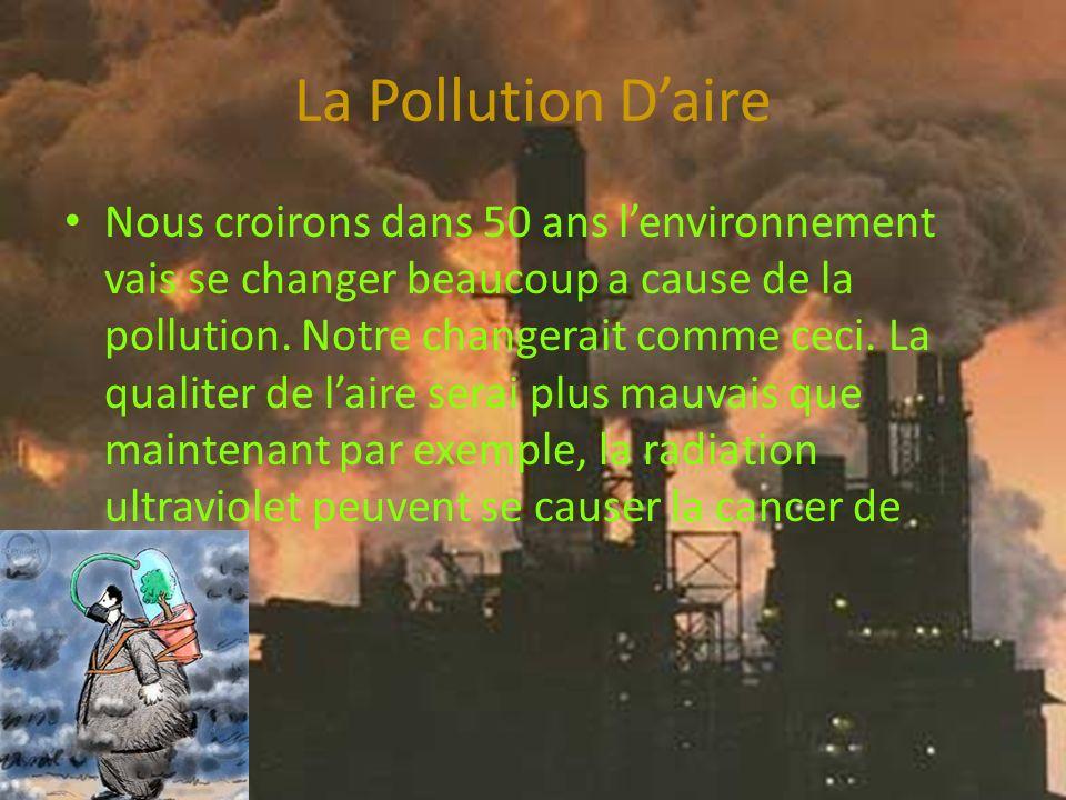 La Pollution Daire Nous croirons dans 50 ans lenvironnement vais se changer beaucoup a cause de la pollution.