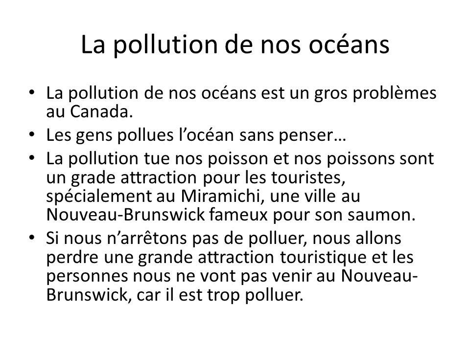 La pollution de nos océans La pollution de nos océans est un gros problèmes au Canada. Les gens pollues locéan sans penser… La pollution tue nos poiss