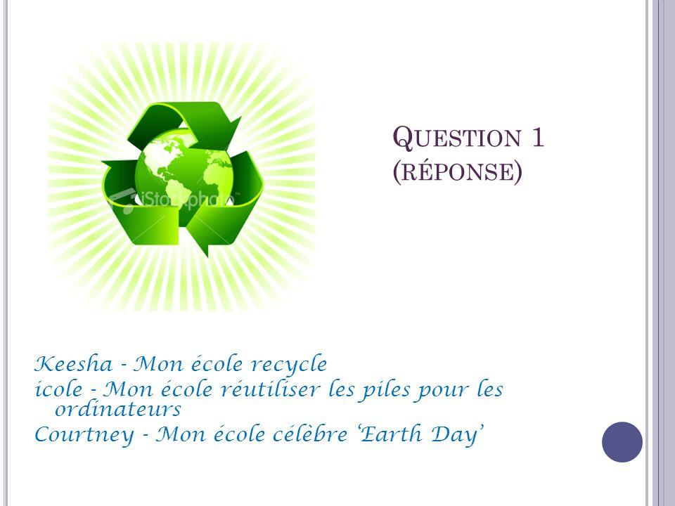 Q UESTION 1 ( RÉPONSE ) Keesha - Mon école recycle icole - Mon école réutiliser les piles pour les ordinateurs Courtney - Mon école célèbre Earth Day