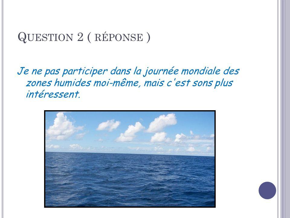 Q UESTION 2 ( RÉPONSE ) Je ne pas participer dans la journée mondiale des zones humides moi-même, mais c est sons plus intéressent.
