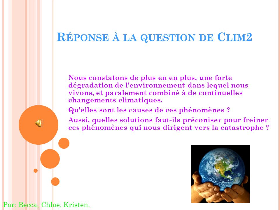 R ÉPONSE À LA QUESTION DE C LIM 2 Nous constatons de plus en en plus, une forte dégradation de l environnement dans lequel nous vivons, et paralement combiné à de continuelles changements climatiques.