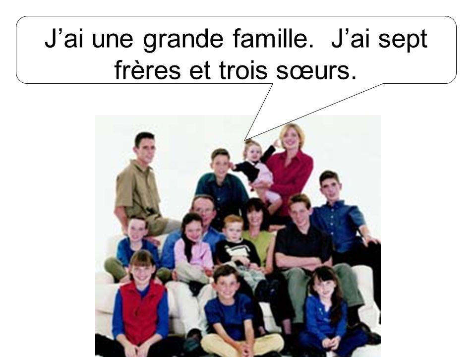 Jai une grande famille. Jai sept frères et trois sœurs.