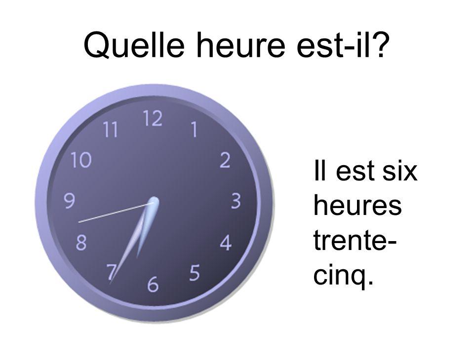 Quelle heure est-il? Il est six heures trente- cinq.