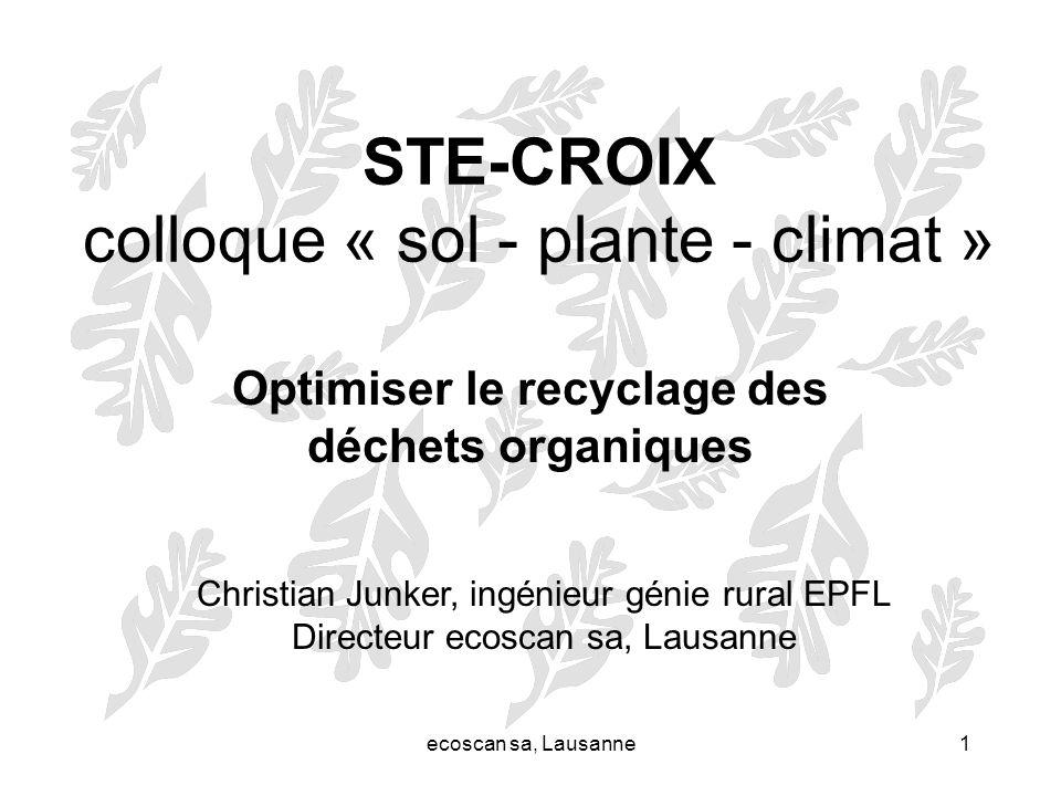 ecoscan sa, Lausanne1 STE-CROIX colloque « sol - plante - climat » Optimiser le recyclage des déchets organiques Christian Junker, ingénieur génie rur