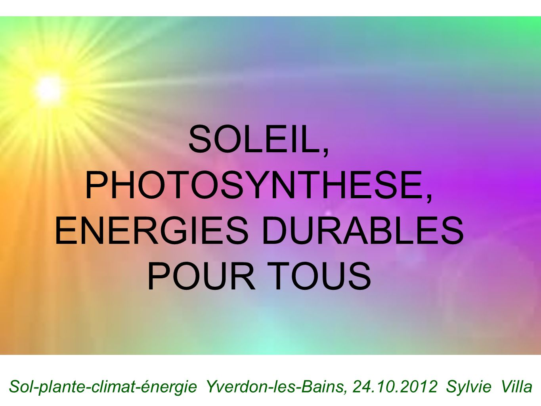 SOLEIL, PHOTOSYNTHESE, ENERGIES DURABLES POUR TOUS Sol-plante-climat-énergie Yverdon-les-Bains, 24.10.2012 Sylvie Villa