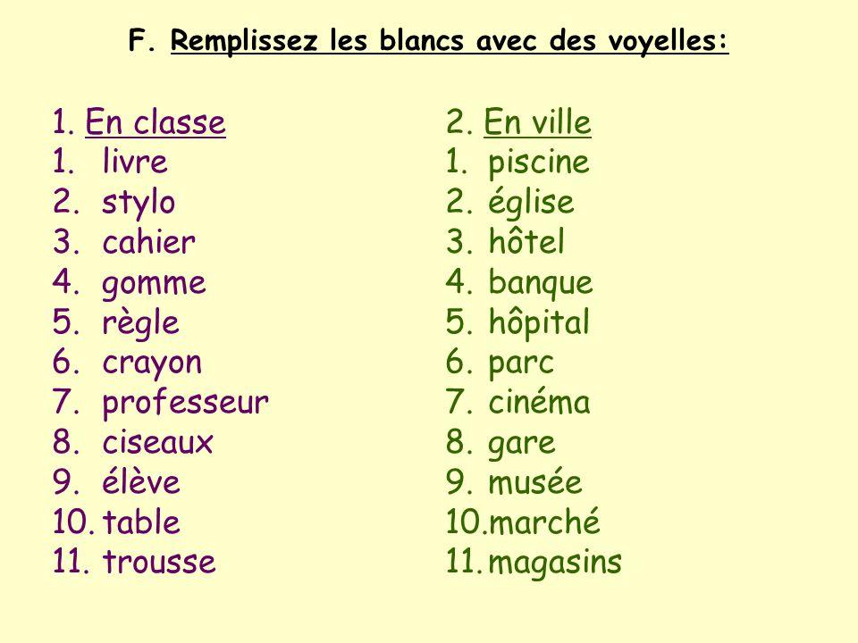 F. Remplissez les blancs avec des voyelles: 1. En classe 1.l _ vr _ 2.styl _ 3.c _ h _ _ r 4.g _ mm _ 5.r _ gl _ 6.cr _ y _ n 7.pr _f _ ss _ _ r 8.c _
