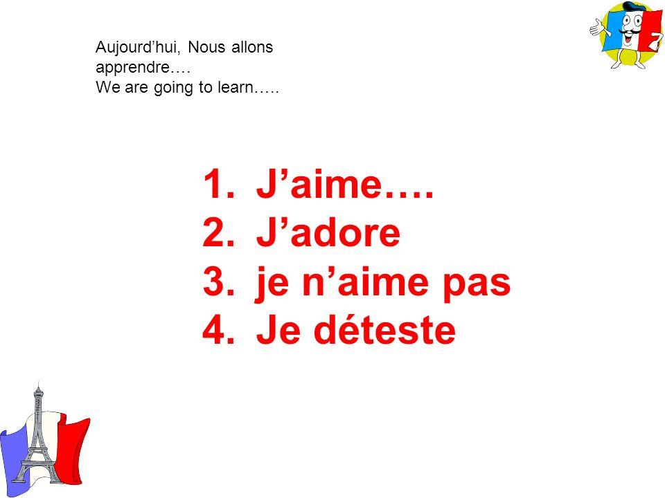 1.Jaime…. 2.Jadore 3.je naime pas 4.Je déteste Aujourdhui, Nous allons apprendre…. We are going to learn…..