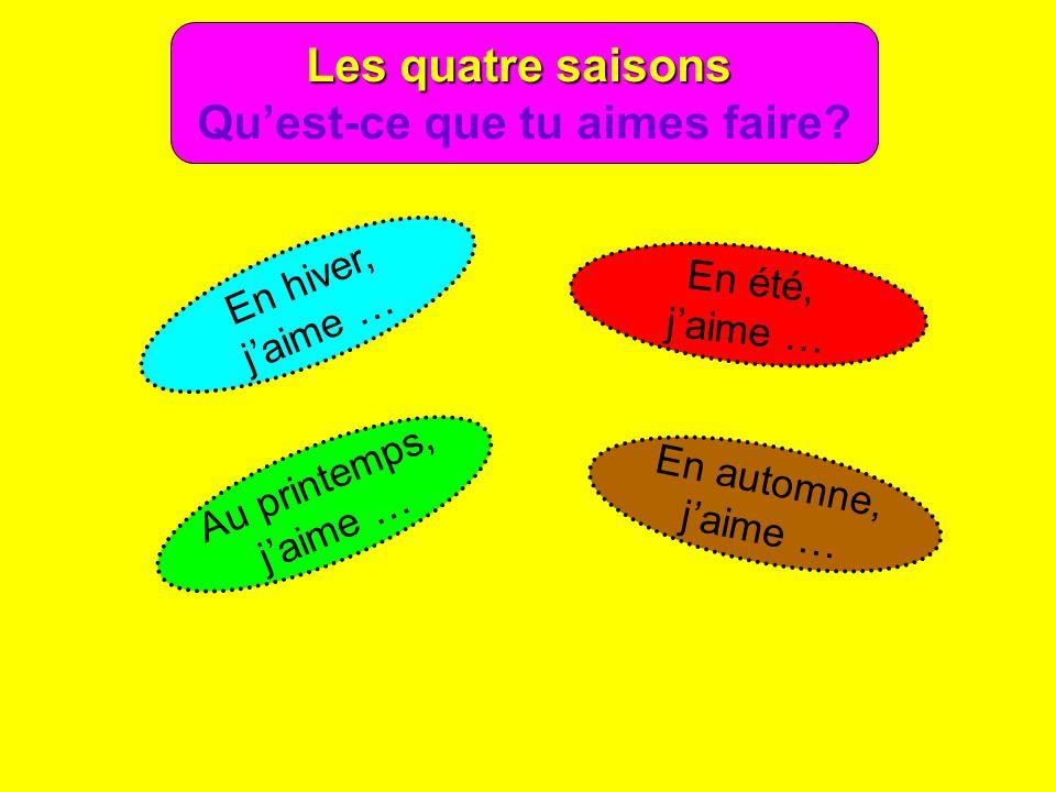 Les quatre saisons Quest-ce que tu aimes faire? En hiver, jaime … En été, jaime … Au printemps, jaime … En automne, jaime …